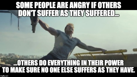 """Some people are angry if others don't suffer as they suffered... ...others do everything in their power to make sure no one else suffers as they have."""
