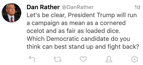 """Let's be clear, President Trump will run a campaign as mean as a cornered ocelot and as fair as loaded dice. Which Democratic candidate do you think can best stand up and fight back?"" - Dan Rather"