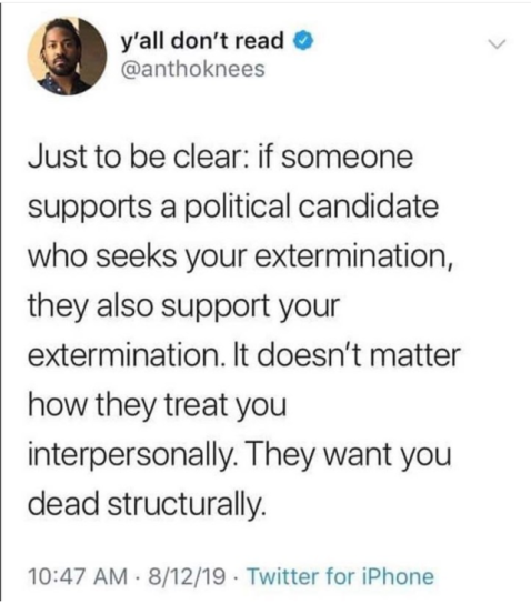 """Just to be clear: if someone supports a political candidate who seeks your extermination, they also support yout exterminatiion. It doesn't matter how they treet you interpersonally. They want you dead structurally."""