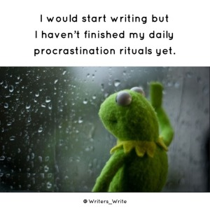 """I would start writing by I haven't finished my daily procrastination rituals yet."""