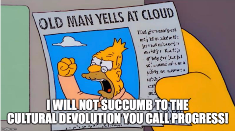 "Old man yells are cloud, ""I will not succumb to the cultural devolution you call progress!"""