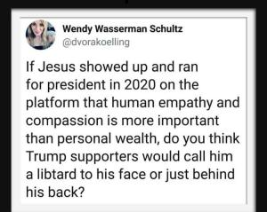 """If Jesus showed up and ran for president in 2020 on the platform that human empathy and compassion is more important than personal wealth, do you think Trump supporters would call him a libtard to his face or just behind his back?"" — @littledeekay"