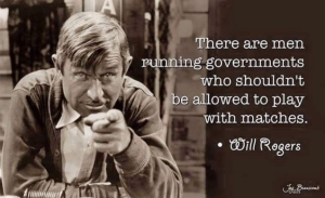 """There are men running governments who shouldn't be allowed to play with matches."" — Will Rogers"