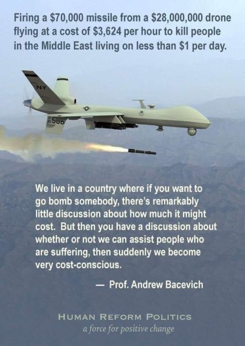 """Firing a $70,000 missile from a $28,000,000 drone flying at a cost of $3,624 per hour to kill people in the Middle East living on less than $1 per day.""  ""We live in a country where if you want to bomb somebody, there's remarkably little discussion about how much it might cost. But then you have a discussion abut whether or not we can assisst people who are suffering, and suddenly we become very cost-conscious."" —Prof. Andrew Bacevich"