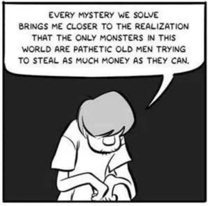 """Shaggy observing, """"Every mystery we solve brings me closer to the realization that the only monsters in this world are pathetic old men trying to steal as much money as then can."""""""