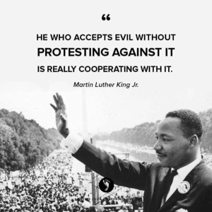 """He who accepts evil without protesting against it is really cooperating with it."" —Martin Luther King, Jr."