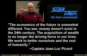 "Picture of Patrick Stewart as Jean-Luc Picard on the bridge of the Enterprise from Star Trek: the Next Generation. Quote from an episode: ""The economics of the future is somewhat different. You see, money doesn't exist in the 24th Century. The acquisition of wealth is no longer the driving force of our lives. We work to better ourselves and the rest of humanity."""