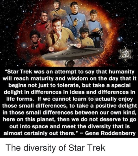 """Star Trek was an attempt to say that humanity will reach maturity and wisdom on the day that it begins not just to tolerate, but take a special delight in the differences in ideas and differences in life forms. It we cannot learn to actually enjoy those small differences, to take a positive delight in those small differences between our own kinds, here on this planet, then we do not deserve to go out into space and meet the diversity that is almost certainly out there."" — Gene Roddenberry"