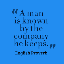 """A man is known by the company he keeps."" —English Proverb"