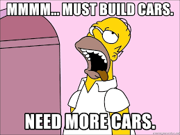 """Mmmmmmmm... must build more cares. NEED MORE CARS."""
