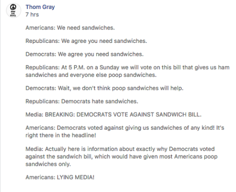 """Americans: We need sandwiches. Republicans: We agree you need sandwiches. Democrats: We agree you need sandwiches. Republicans: At 5 P.M. on a Sunday we will vote on this bill that gives us ham sandwiches and everyone else poop sandwiches. Democrats: Wait, we don't think poop sandwiches will help. Republicans: Democrats hate sandwiches. Media: BREAKING: DEMOCRATS VOTE AGAINST SANDWICH BILL. Americans: Democrats voted against giving us sandwiches of any kind! It's right there in the headline! Media: Actually here is information about exactly why Democrats voted against the sandwich bill, which would have given most Americans poop sandwiches only. Americans: LYING MEDIA!."""