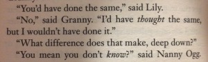 "Photo of a page of a Terry Pratchett book:  ""You'd have done the same,"" said Lily. ""No,"""" said Granny. ""I'd have thought the same, but I wouldn't have done it."" ""What difference does that make, deep down?"" ""You mean you don't know?"" said Nanny Ogg."