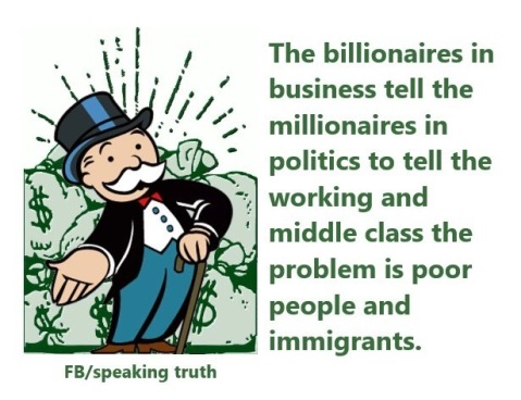 """The billionaires in business tell the millionaires in politics to tell the working and middle class that the problem is poor people and immigrants."""