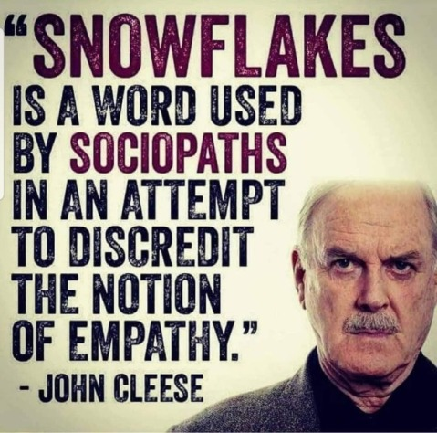 """Snowflakes is a word used by sociopaths in an attempt to discredit the notion of empathy.""—John Cleese"
