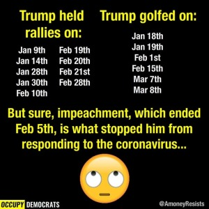 """Trump held rallies on: Jan 9th, Jan 14th, Jan 28th, Jan 30th, Feb 10th, Feb 19th, Feb 20th, Feb 21st, Feb 28th... Trump golfed on: Jan 18th, Jan 19th, Feb 1st, Feb 15th, Math 7th, Mar 8th... But SURE, impeachment, which ended on Feb 5th, is what stopped him from resonding to the coronavirus until late March..."""