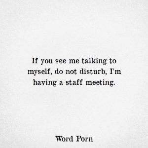 """""""If you see me talking to myself, do not disturb. I'm having a staff meeting."""""""