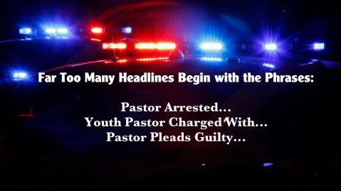 """Too many headlines begin with the phrases, 'Pastor Arrested...' 'Youth Pastor Charged with...', 'Pastor Pleads Guilty...'"""