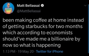 """been making coffee at home instead of getting starbucks for two months which according to economists should've made me a billionaire by now so what is happening"" —@MattBellassai"