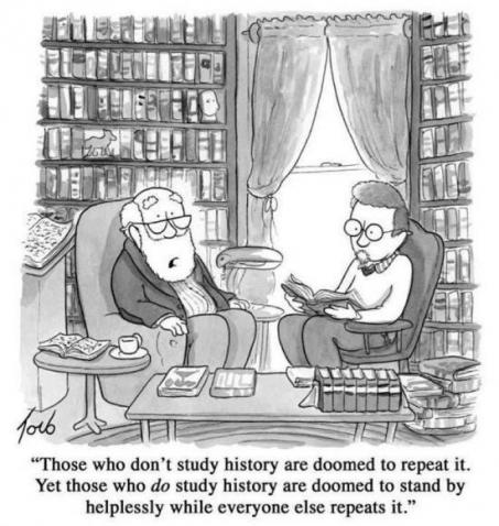 """""""Those who don't study history are doomed to repeat it. Those that do study history are doomed to stand by helplessly while everyone else repeats it."""""""
