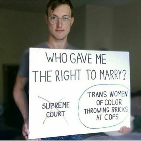 """Who gave me the right to marry? NOT the Supreme Court. YES: Trans Women of Color throwing bricks at cops."""