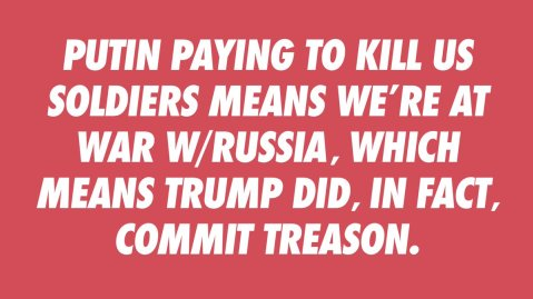 """Putin paying to kill U.S. soldiers means we're at ware with Russia, which means Trump did, in fact, commit treason."""