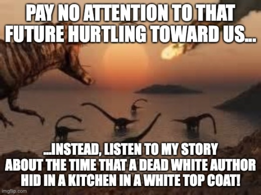 "T-Rex screaming at other dinosaurs as a burning meteor streaks across the sky, ""Pay no attention to that future hurtling toward us... instead, listen to my story of the time that a dead white author hid in a kitchen in a white top coat."""