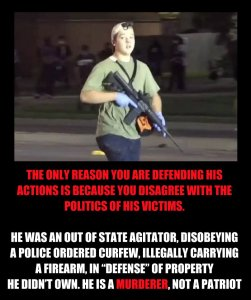 """The only reason you are defending his actions is because you disagree with the politics of his victims. He was an out of state agitator, disobeying a police ordered curfew, illegally carrying a firearm, in 'defense' of property he didn't own. He is a MURDER, not a patriot."""