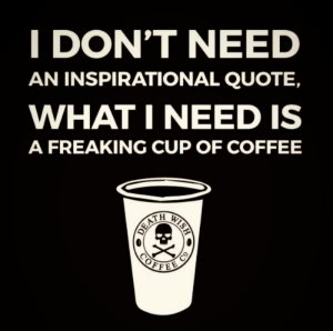 """I don't need an inspirational quote. What I need is a freaking cup of coffee."""
