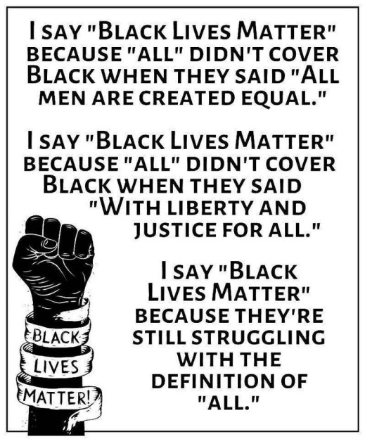 """I say """"Black Lives Matter"""" because """"All"""" Did n't cover Black when they said """"all men are created equal."""" I say """"Black Lives Matter"""" because """"all"""" didn't cover black when they said """"with liberty and justice for all."""" I say """"Black Lives Matter"""" because they're still struggling with the definition of """"all."""""""