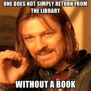 """One does not simply return from the library without a book"""
