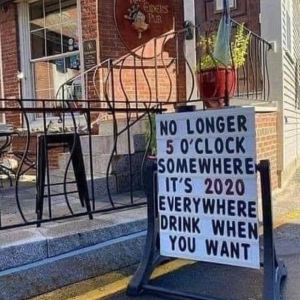 """It's no longer 5 o'clock somewhere. It's 2020 everywhere. Drink whenever you want!"""