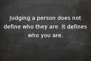 """Judging a person does not define who they are. It defines who you are."""