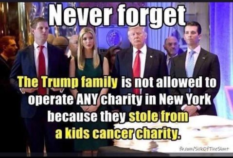"""Never forget: the Trump family is not allowed to operate ANY charity in New York because they stole from a kids cancer charity."""