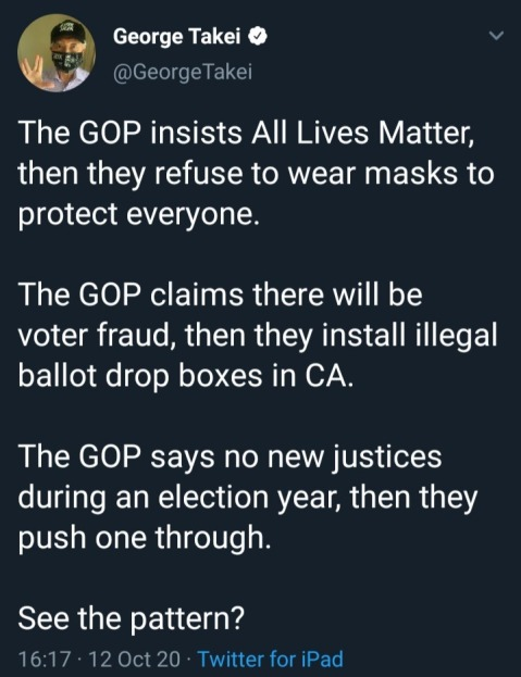 """The GOP insists All Lives Matter then they refuse to wear masks to protect everyone.The GOP claims there will be voter fraud, then they install illegal ballot drop boxes in CA.  The GOP says no new justices during an election year, then they push one through.  See the pattern?"""
