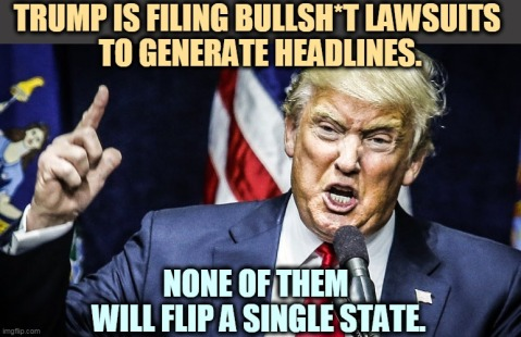 """Trump is filling bullshit lawsuits to generate headlines. None of them will flip a single state."""