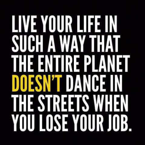 """Live your life in such a way that the entire planet DOESN'T dance in the streets when you lose your job."""