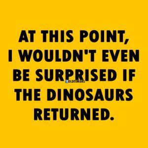 """At this point, I wouldn't even be surprised if the dinosaurs returned."""
