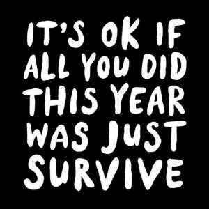 """It's OK if all you did this year was just SURVIVE."""