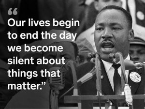 "Rev Martin Luther King, Jr: ""Our lives begin to end the day we become silent about things that matter."""