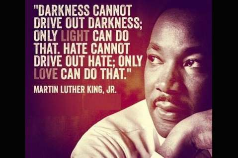 """Darkness cannot drive out darkness; only light can do that. Hate cannot drive out hate; only love can do that."" — Dr. Martin Luther King, Jr."