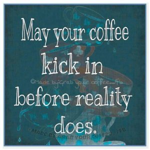 """May your coffee kick in before reality does."""