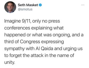 """""""Imagine 9/11 only no press conferences explaining what happened or what was ongoing, and a third of Congress expressing sympathy with Al Qaida and urging us to forget the attack in the name of unity."""""""