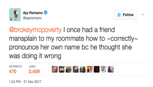 "Screenshot of a tweet: ""I once had a friend mansplain to my roommate hoe to ~correctly~ pronounce her name because he thought she was doing it wrong. -2ajaromano"""