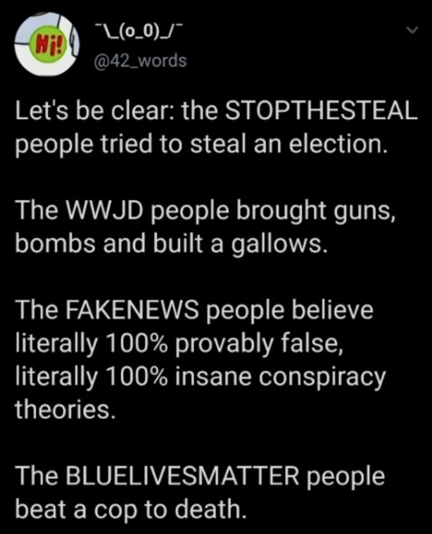 """Let's be clear: the STOPTHESTEAL people tried to steal an election. The WWJD people brought guns, bombs, and built a gallows. The FAKENEWS people believe literally 100% provably false, literally 100% insane conspiracy theories. The BLUELIVEMATTER people beat a cop to death."""