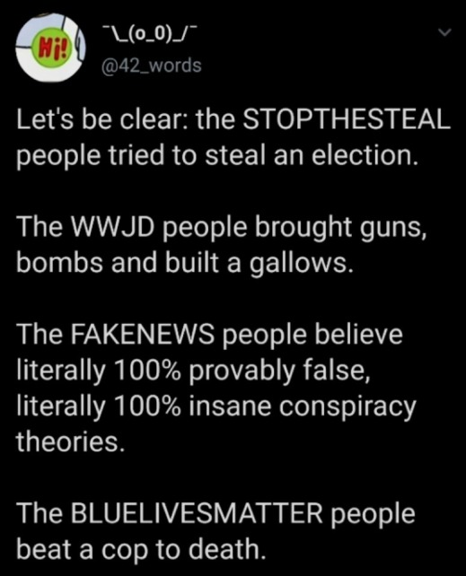 """""""Let's be clear: the STOPTHESTEAL people tried to steal an election. The WWJD people brought guns, bombs, and built a gallows. The FAKENEWS people believe literally 100% provably false, literally 100% insane conspiracy theories. The BLUELIVEMATTER people beat a cop to death."""""""