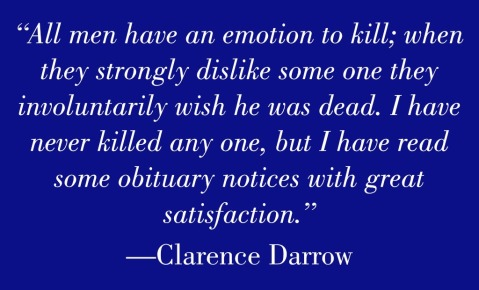 """All men have an emotion to kill; when they strongly dislike some one they involuntarily wish he was dead. I have never killed any one, but I have read some obituary notices with great satisfaction."" — Clarence Darrow"