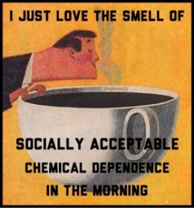 """""""I just love the smell of socially acceptable chemical dependence in the morning."""""""