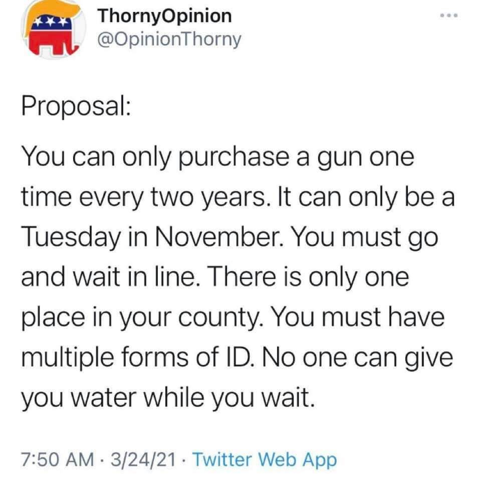 """Proposal: You can only purchase a gun one time every two years. It can only be on a Tuesday in November. You must go wait in line. There is only one place in your county. You must had multiple forms of ID. No one can give you water while you wait."""