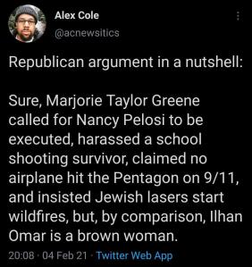 """Republican argument in a nutshell: Sure, Marjorie Taylor Greene called for Nancy Pelosi to be executed, harassed a school shooting survivor, claimed no airplane hit the Pentagon on 9/11, and insisted Jewish lasers start wildfires, but, by comparison, Ilhan Omar is a brown woman."""